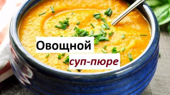 Овощной суп-пюре: 7 простых и вкусных рецептов с фото